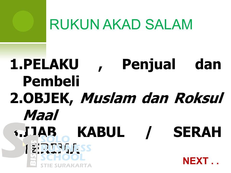 RUKUN AKAD SALAM 1.PELAKU, Penjual dan Pembeli 2.OBJEK, Muslam dan Roksul Maal 3.IJAB KABUL / SERAH TERIMA NEXT..