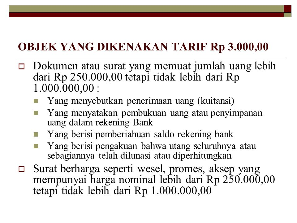 OBJEK YANG DIKENAKAN TARIF Rp 3.000,00  Dokumen atau surat yang memuat jumlah uang lebih dari Rp 250.000,00 tetapi tidak lebih dari Rp 1.000.000,00 :