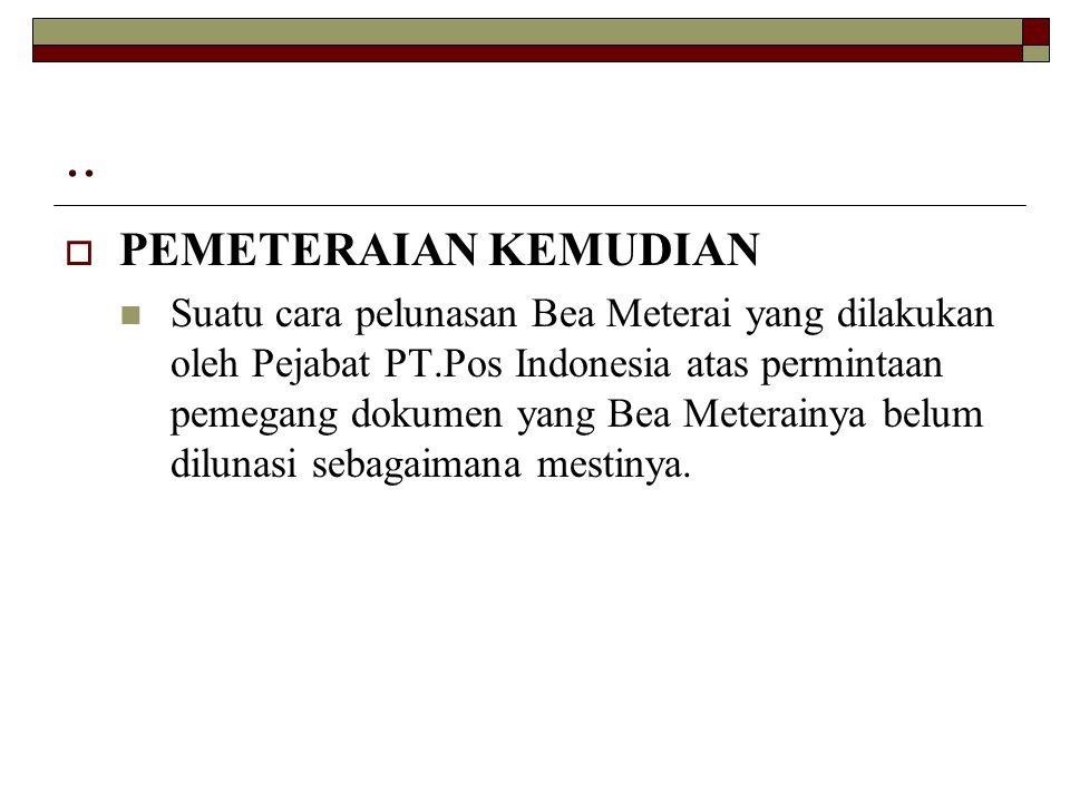 ..  PEMETERAIAN KEMUDIAN Suatu cara pelunasan Bea Meterai yang dilakukan oleh Pejabat PT.Pos Indonesia atas permintaan pemegang dokumen yang Bea Mete