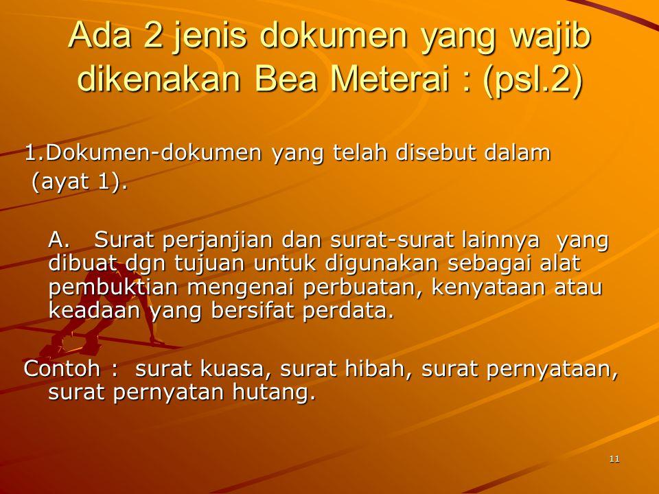 11 Ada 2 jenis dokumen yang wajib dikenakan Bea Meterai : (psl.2) 1.Dokumen-dokumen yang telah disebut dalam (ayat 1). (ayat 1). A. Surat perjanjian d