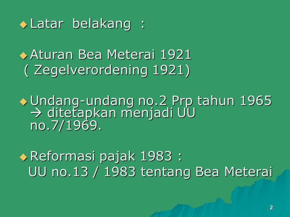 2  Latar belakang :  Aturan Bea Meterai 1921 ( Zegelverordening 1921) ( Zegelverordening 1921)  Undang-undang no.2 Prp tahun 1965  ditetapkan menj