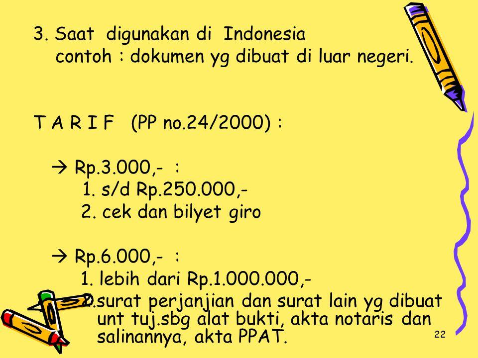 22 3. Saat digunakan di Indonesia contoh : dokumen yg dibuat di luar negeri. T A R I F (PP no.24/2000) :  Rp.3.000,- : 1. s/d Rp.250.000,- 2. cek dan