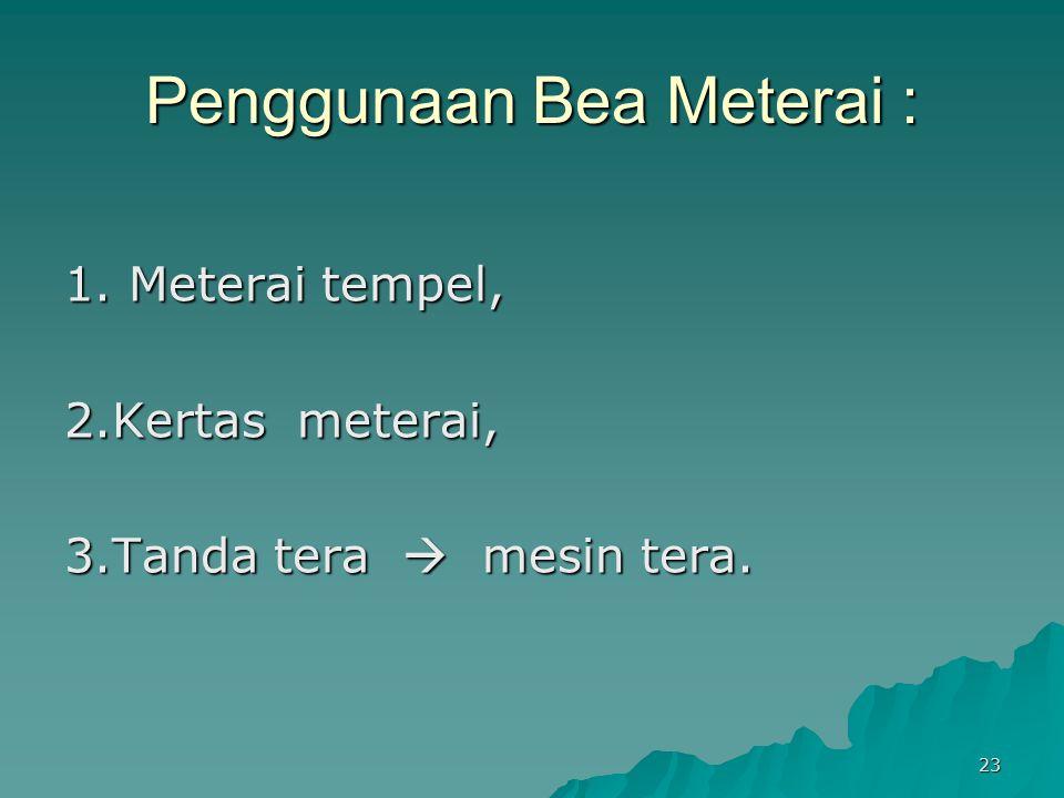 23 Penggunaan Bea Meterai : 1. Meterai tempel, 2.Kertas meterai, 3.Tanda tera  mesin tera.