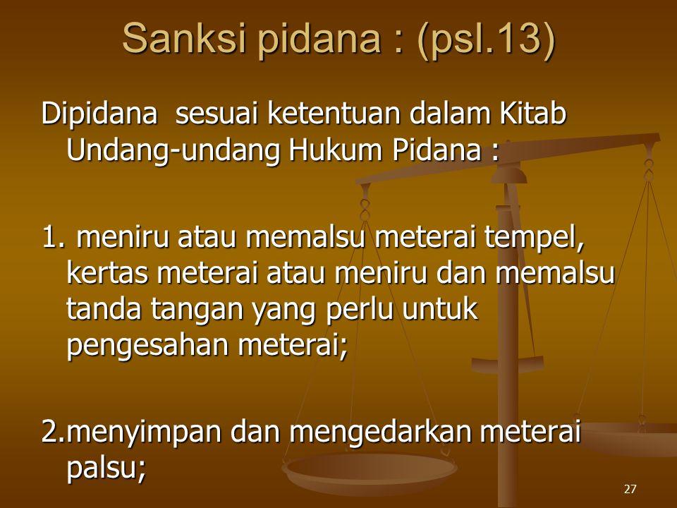 27 Sanksi pidana : (psl.13) Dipidana sesuai ketentuan dalam Kitab Undang-undang Hukum Pidana : 1. meniru atau memalsu meterai tempel, kertas meterai a