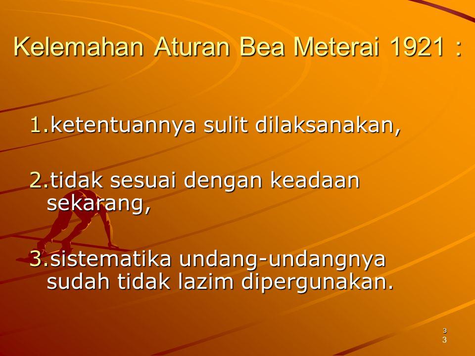 3 Kelemahan Aturan Bea Meterai 1921 : 1.ketentuannya sulit dilaksanakan, 2.tidak sesuai dengan keadaan sekarang, 3.sistematika undang-undangnya sudah