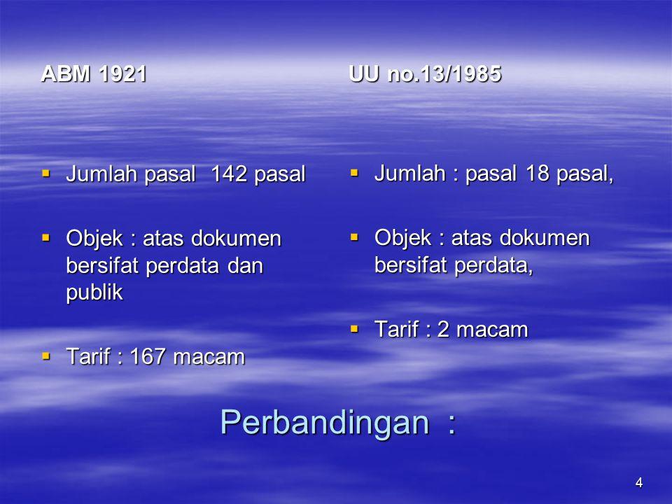 4 Perbandingan : ABM 1921  Jumlah pasal 142 pasal  Objek : atas dokumen bersifat perdata dan publik  Tarif : 167 macam UU no.13/1985  Jumlah : pas