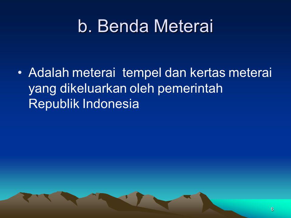 6 b. Benda Meterai Adalah meterai tempel dan kertas meterai yang dikeluarkan oleh pemerintah Republik Indonesia