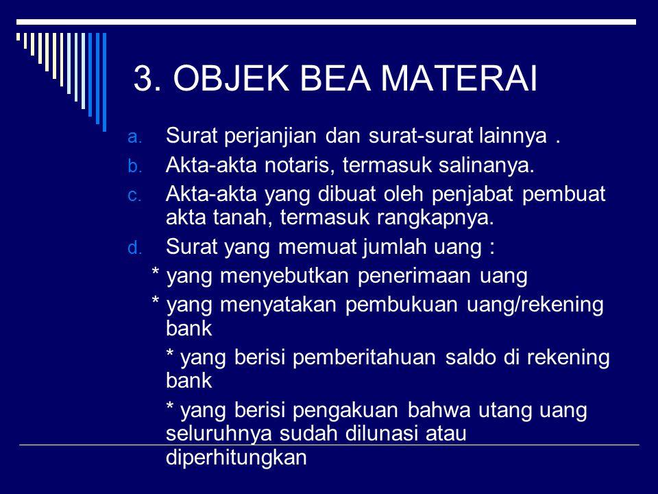 3. OBJEK BEA MATERAI a. Surat perjanjian dan surat-surat lainnya. b. Akta-akta notaris, termasuk salinanya. c. Akta-akta yang dibuat oleh penjabat pem