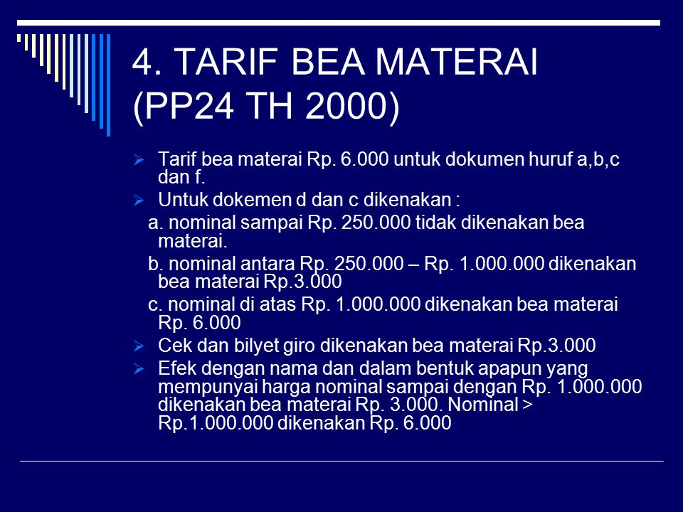 4. TARIF BEA MATERAI (PP24 TH 2000)  Tarif bea materai Rp. 6.000 untuk dokumen huruf a,b,c dan f.  Untuk dokemen d dan c dikenakan : a. nominal samp