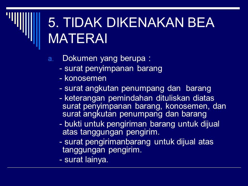 5. TIDAK DIKENAKAN BEA MATERAI a. Dokumen yang berupa : - surat penyimpanan barang - konosemen - surat angkutan penumpang dan barang - keterangan pemi