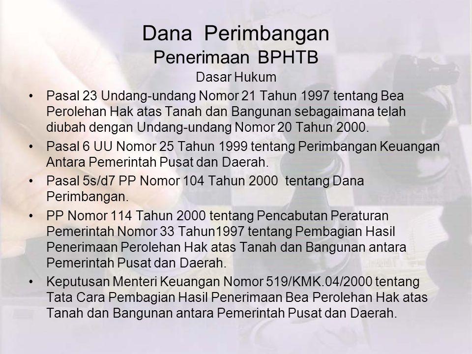 Dana Perimbangan Penerimaan BPHTB Dasar Hukum Pasal 23 Undang-undang Nomor 21 Tahun 1997 tentang Bea Perolehan Hak atas Tanah dan Bangunan sebagaimana telah diubah dengan Undang-undang Nomor 20 Tahun 2000.