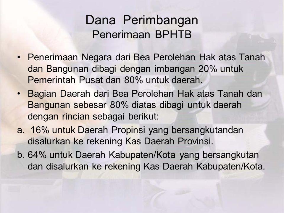 Dana Perimbangan Penerimaan BPHTB Penerimaan Negara dari Bea Perolehan Hak atas Tanah dan Bangunan dibagi dengan imbangan 20% untuk Pemerintah Pusat dan 80% untuk daerah.