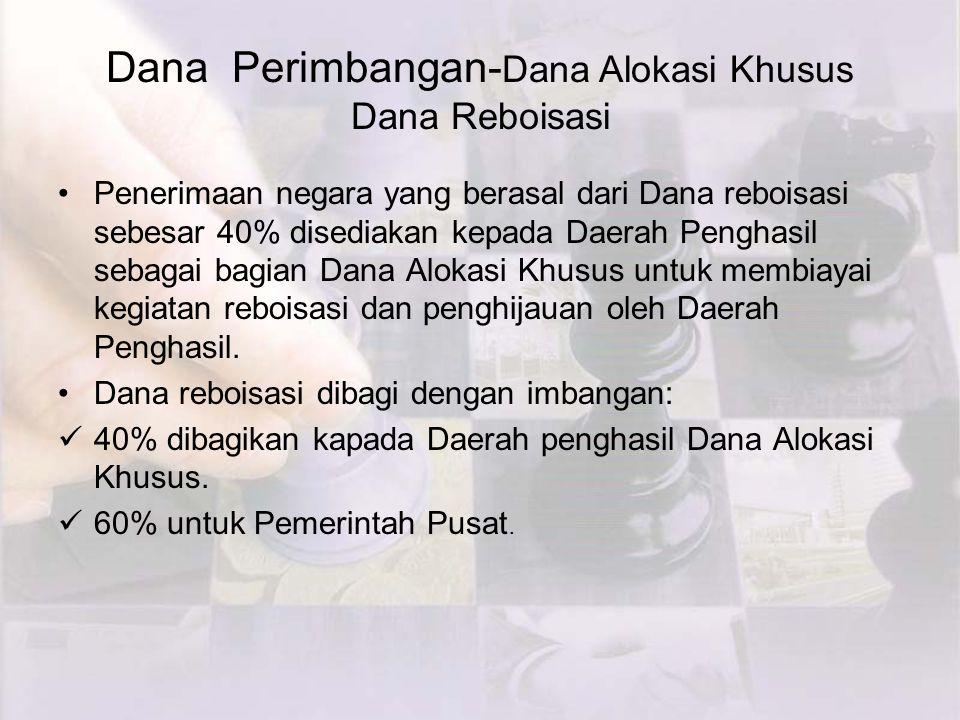 Dana Perimbangan- Dana Alokasi Khusus Dana Reboisasi Penerimaan negara yang berasal dari Dana reboisasi sebesar 40% disediakan kepada Daerah Penghasil sebagai bagian Dana Alokasi Khusus untuk membiayai kegiatan reboisasi dan penghijauan oleh Daerah Penghasil.