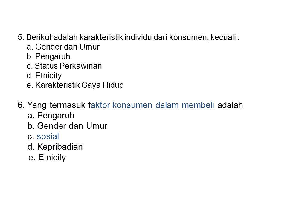 5. Berikut adalah karakteristik individu dari konsumen, kecuali : a. Gender dan Umur b. Pengaruh c. Status Perkawinan d. Etnicity e. Karakteristik Gay