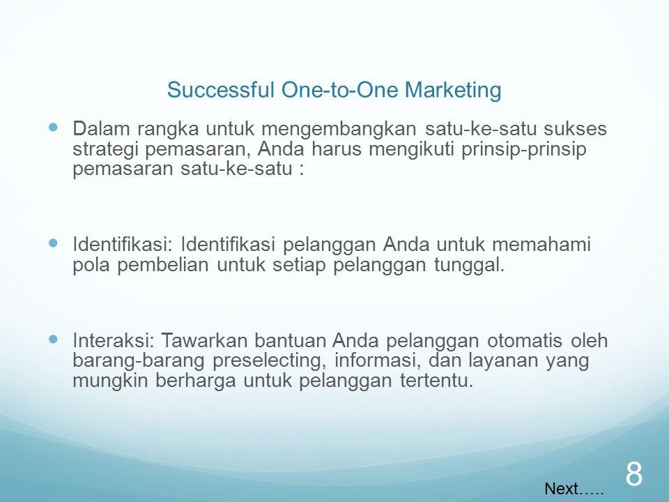 Successful One-to-One Marketing Dalam rangka untuk mengembangkan satu-ke-satu sukses strategi pemasaran, Anda harus mengikuti prinsip-prinsip pemasaran satu-ke-satu : Identifikasi: Identifikasi pelanggan Anda untuk memahami pola pembelian untuk setiap pelanggan tunggal.