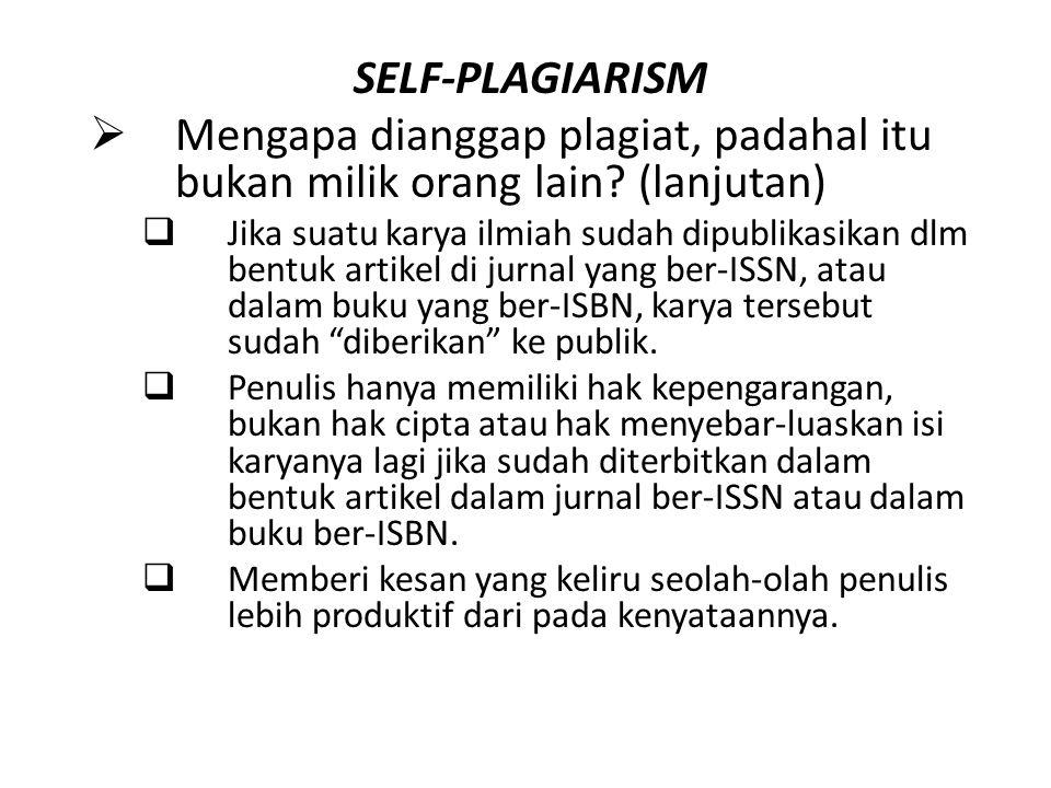 SELF-PLAGIARISM  Mengapa dianggap plagiat, padahal itu bukan milik orang lain? (lanjutan)  Jika suatu karya ilmiah sudah dipublikasikan dlm bentuk a