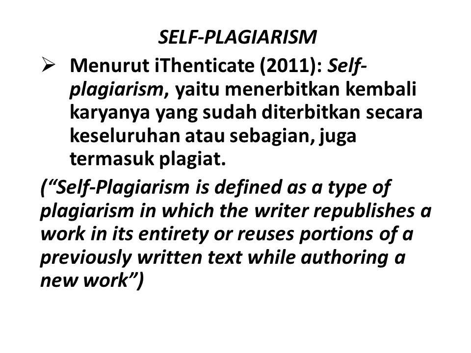 SELF-PLAGIARISM  Menurut iThenticate (2011): Self- plagiarism, yaitu menerbitkan kembali karyanya yang sudah diterbitkan secara keseluruhan atau seba