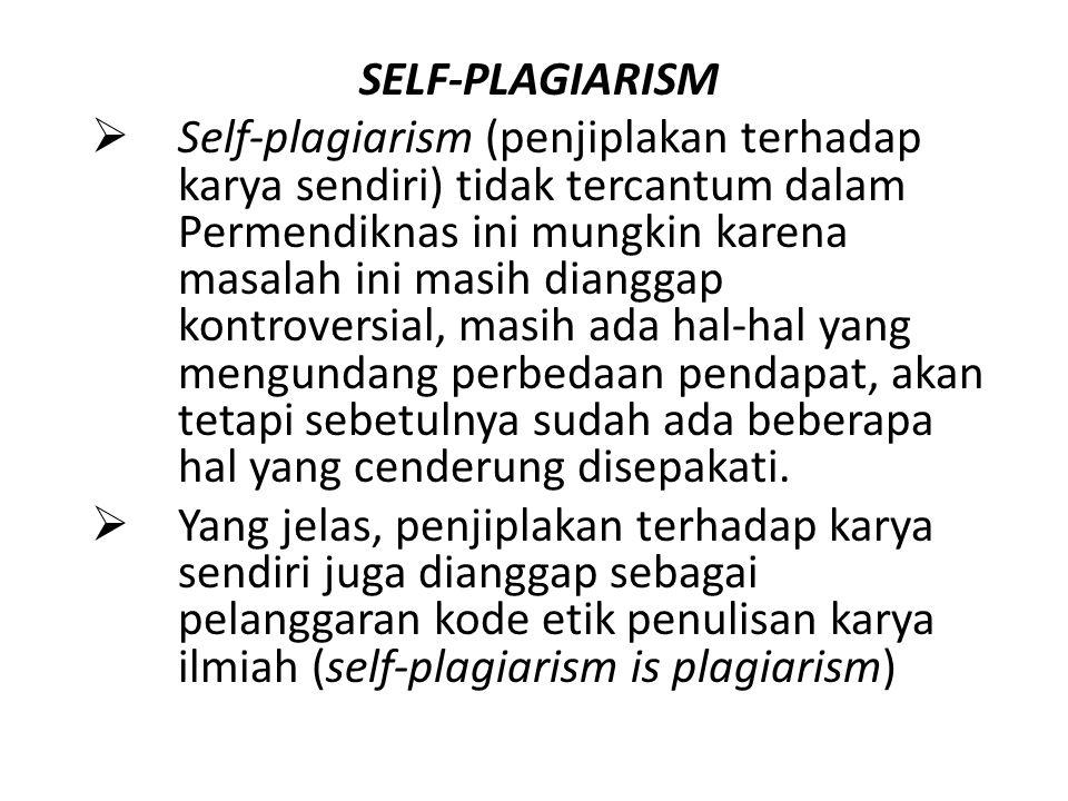 SELF-PLAGIARISM  Self-plagiarism (penjiplakan terhadap karya sendiri) tidak tercantum dalam Permendiknas ini mungkin karena masalah ini masih diangga