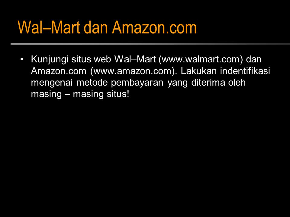 Wal–Mart dan Amazon.com Kunjungi situs web Wal–Mart (www.walmart.com) dan Amazon.com (www.amazon.com). Lakukan indentifikasi mengenai metode pembayara