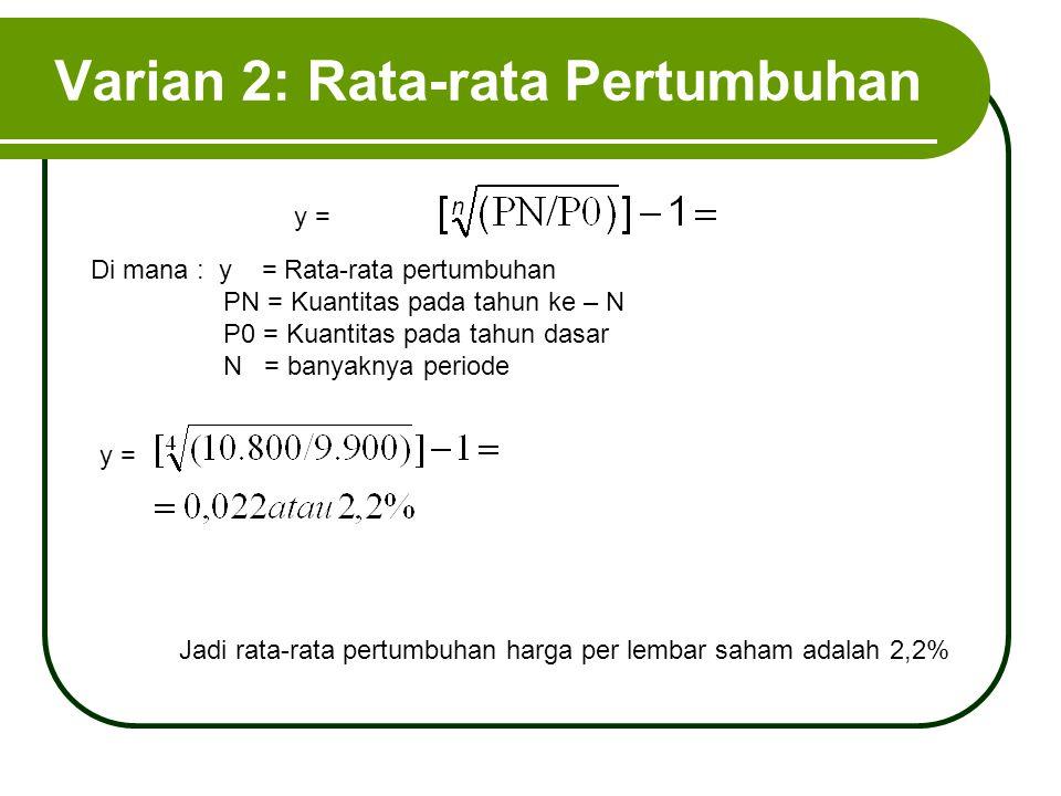 Varian 2: Rata-rata Pertumbuhan Di mana : y = Rata-rata pertumbuhan PN = Kuantitas pada tahun ke – N P0 = Kuantitas pada tahun dasar N = banyaknya per