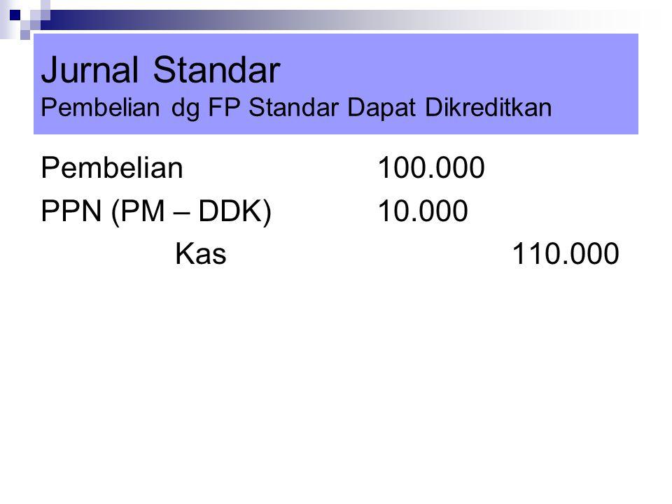 Jurnal Standar Pembelian dg FP Standar Dapat Dikreditkan Pembelian100.000 PPN (PM – DDK)10.000 Kas110.000