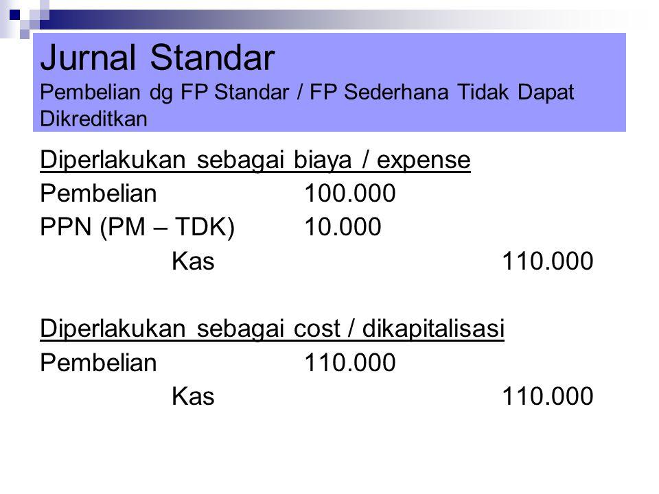 Jurnal Standar Pembelian dg FP Standar / FP Sederhana Tidak Dapat Dikreditkan Diperlakukan sebagai biaya / expense Pembelian100.000 PPN (PM – TDK)10.0