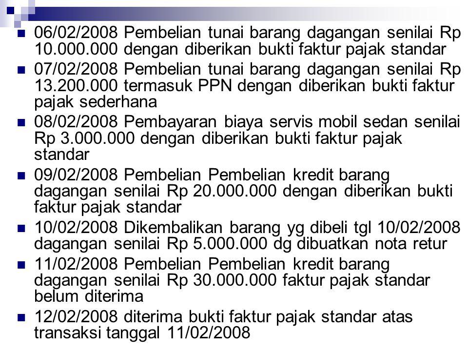 06/02/2008 Pembelian tunai barang dagangan senilai Rp 10.000.000 dengan diberikan bukti faktur pajak standar 07/02/2008 Pembelian tunai barang daganga