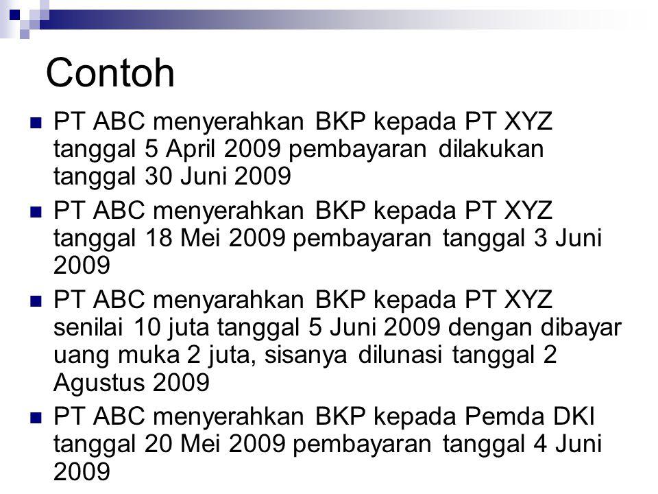 Contoh PT ABC menyerahkan BKP kepada PT XYZ tanggal 5 April 2009 pembayaran dilakukan tanggal 30 Juni 2009 PT ABC menyerahkan BKP kepada PT XYZ tangga