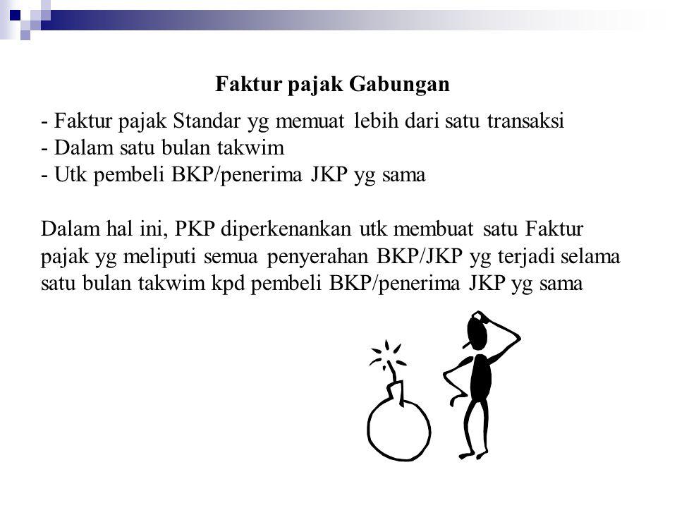 Faktur pajak Gabungan - Faktur pajak Standar yg memuat lebih dari satu transaksi - Dalam satu bulan takwim - Utk pembeli BKP/penerima JKP yg sama Dala