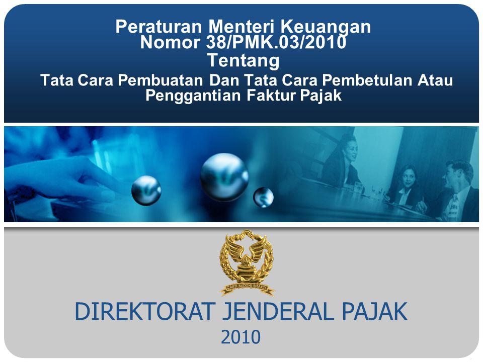 DIREKTORAT JENDERAL PAJAK 2010 Peraturan Menteri Keuangan Nomor 38/PMK.03/2010 Tentang Tata Cara Pembuatan Dan Tata Cara Pembetulan Atau Penggantian Faktur Pajak
