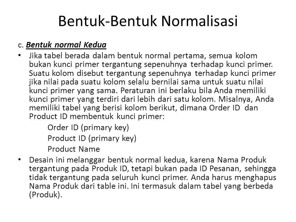 Bentuk-Bentuk Normalisasi c. Bentuk normal Kedua Jika tabel berada dalam bentuk normal pertama, semua kolom bukan kunci primer tergantung sepenuhnya t