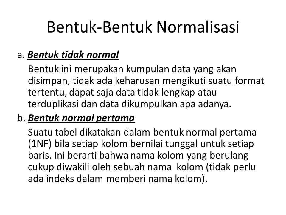 Bentuk-Bentuk Normalisasi a. Bentuk tidak normal Bentuk ini merupakan kumpulan data yang akan disimpan, tidak ada keharusan mengikuti suatu format ter