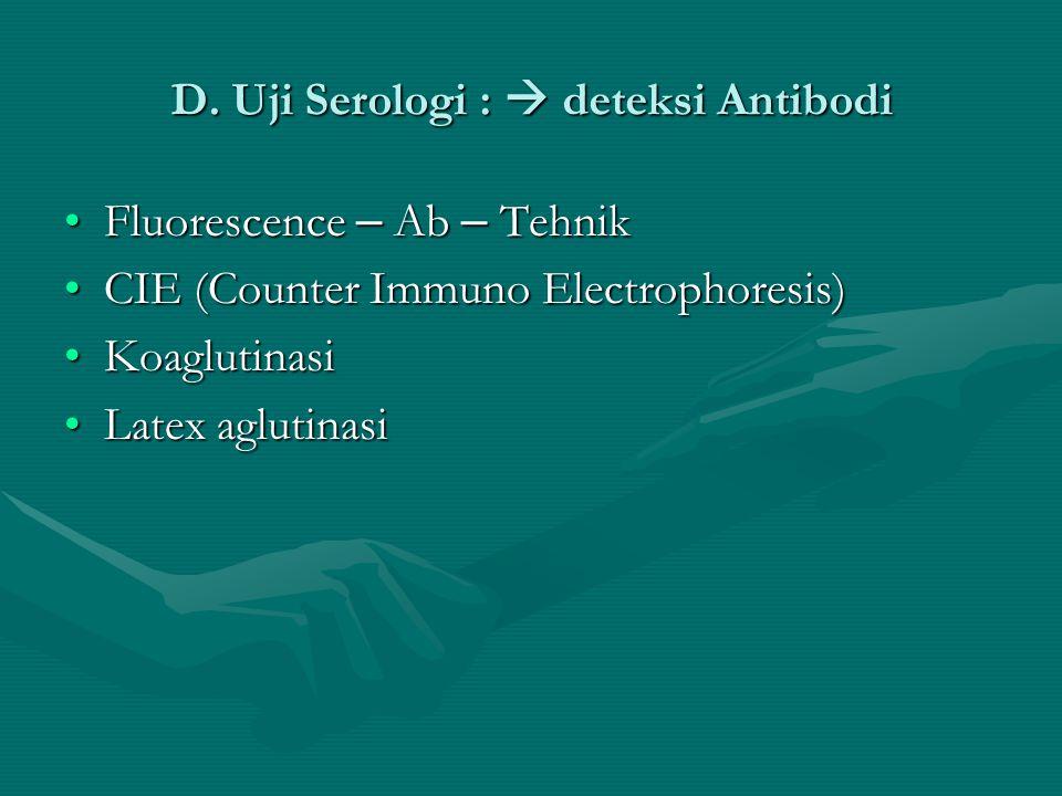 D. Uji Serologi :  deteksi Antibodi Fluorescence – Ab – TehnikFluorescence – Ab – Tehnik CIE (Counter Immuno Electrophoresis)CIE (Counter Immuno Elec