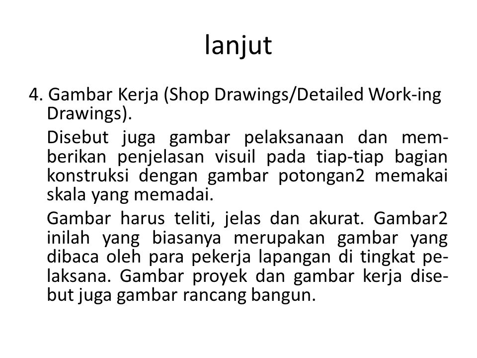 lanjut 4. Gambar Kerja (Shop Drawings/Detailed Work-ing Drawings). Disebut juga gambar pelaksanaan dan mem- berikan penjelasan visuil pada tiap-tiap b