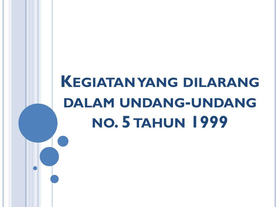 K EGIATAN YANG DILARANG DALAM UNDANG - UNDANG NO. 5 TAHUN 1999