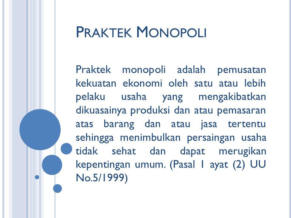 P RAKTEK M ONOPOLI Praktek monopoli adalah pemusatan kekuatan ekonomi oleh satu atau lebih pelaku usaha yang mengakibatkan dikuasainya produksi dan atau pemasaran atas barang dan atau jasa tertentu sehingga menimbulkan persaingan usaha tidak sehat dan dapat merugikan kepentingan umum.