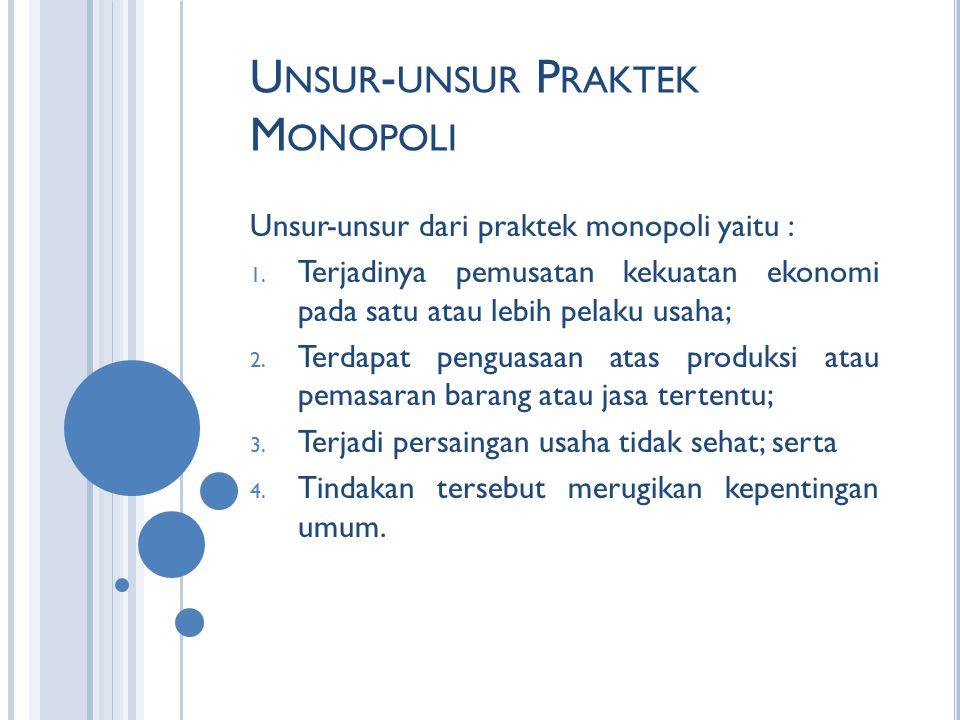 U NSUR - UNSUR P RAKTEK M ONOPOLI Unsur-unsur dari praktek monopoli yaitu : 1. Terjadinya pemusatan kekuatan ekonomi pada satu atau lebih pelaku usaha