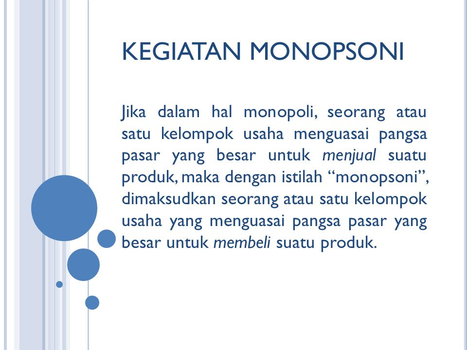 KEGIATAN MONOPSONI Jika dalam hal monopoli, seorang atau satu kelompok usaha menguasai pangsa pasar yang besar untuk menjual suatu produk, maka dengan istilah monopsoni , dimaksudkan seorang atau satu kelompok usaha yang menguasai pangsa pasar yang besar untuk membeli suatu produk.