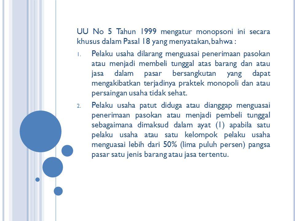 UU No 5 Tahun 1999 mengatur monopsoni ini secara khusus dalam Pasal 18 yang menyatakan, bahwa : 1. Pelaku usaha dilarang menguasai penerimaan pasokan
