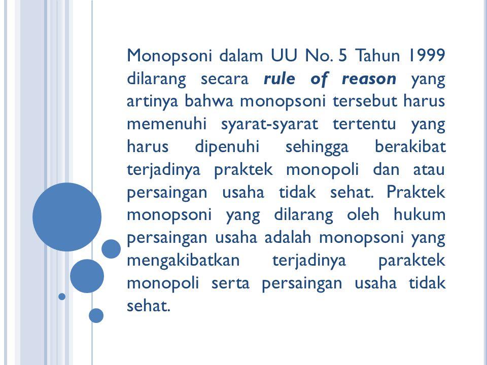 Monopsoni dalam UU No. 5 Tahun 1999 dilarang secara rule of reason yang artinya bahwa monopsoni tersebut harus memenuhi syarat-syarat tertentu yang ha