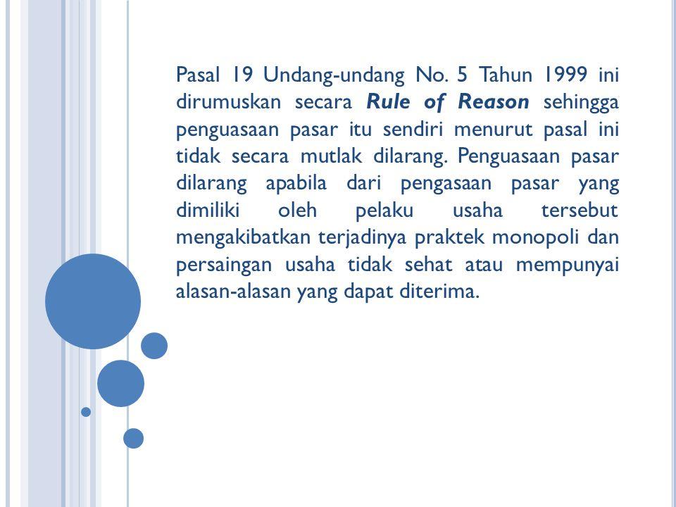 Pasal 19 Undang-undang No. 5 Tahun 1999 ini dirumuskan secara Rule of Reason sehingga penguasaan pasar itu sendiri menurut pasal ini tidak secara mutl