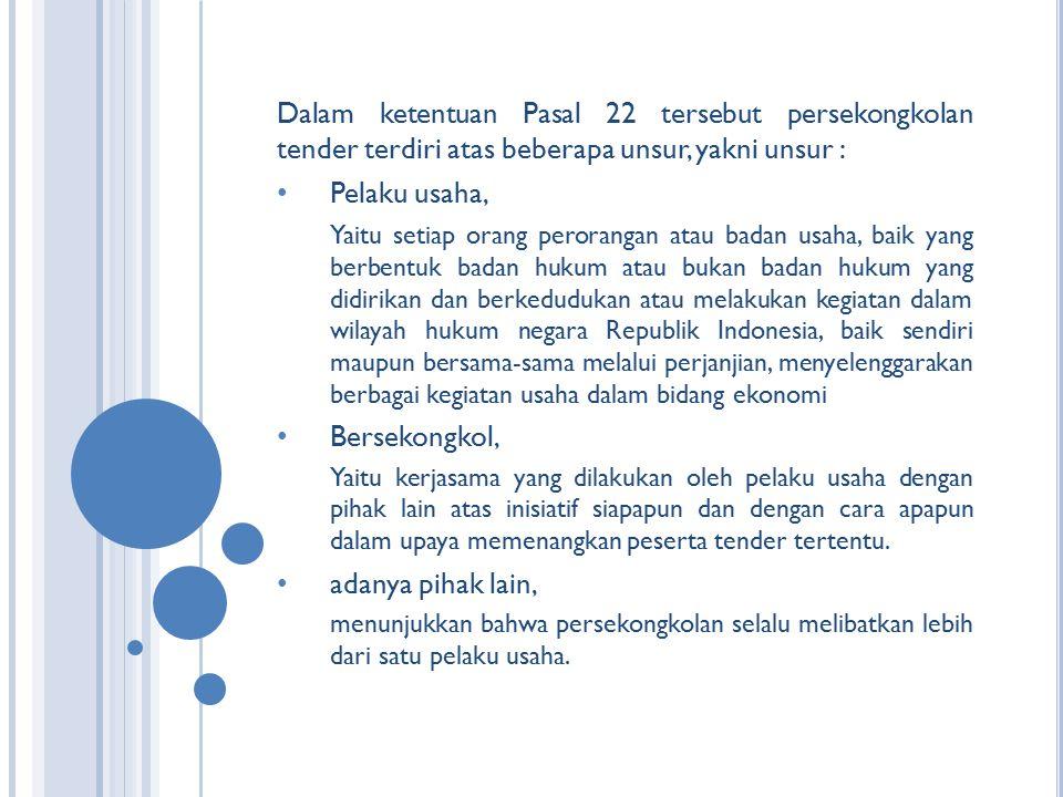 Dalam ketentuan Pasal 22 tersebut persekongkolan tender terdiri atas beberapa unsur, yakni unsur : Pelaku usaha, Yaitu setiap orang perorangan atau ba