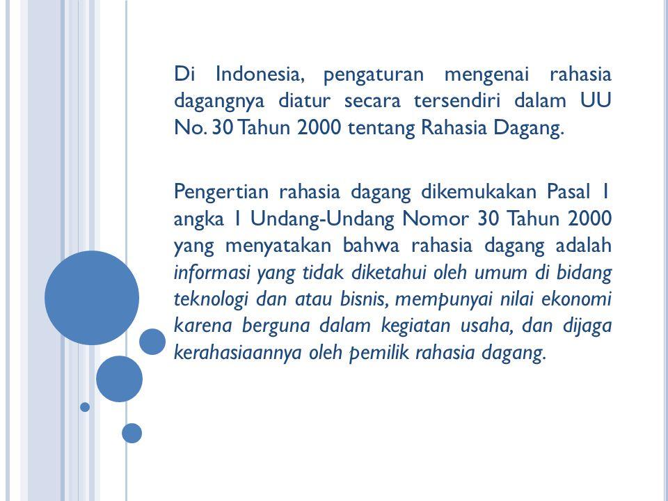 Di Indonesia, pengaturan mengenai rahasia dagangnya diatur secara tersendiri dalam UU No. 30 Tahun 2000 tentang Rahasia Dagang. Pengertian rahasia dag