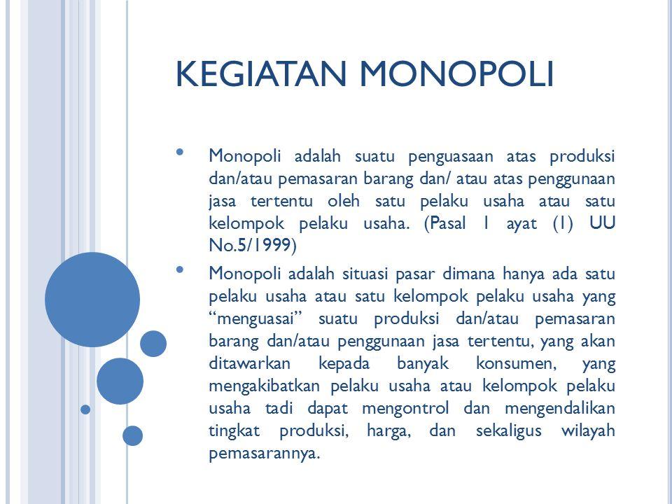 KEGIATAN MONOPOLI Monopoli adalah suatu penguasaan atas produksi dan/atau pemasaran barang dan/ atau atas penggunaan jasa tertentu oleh satu pelaku usaha atau satu kelompok pelaku usaha.