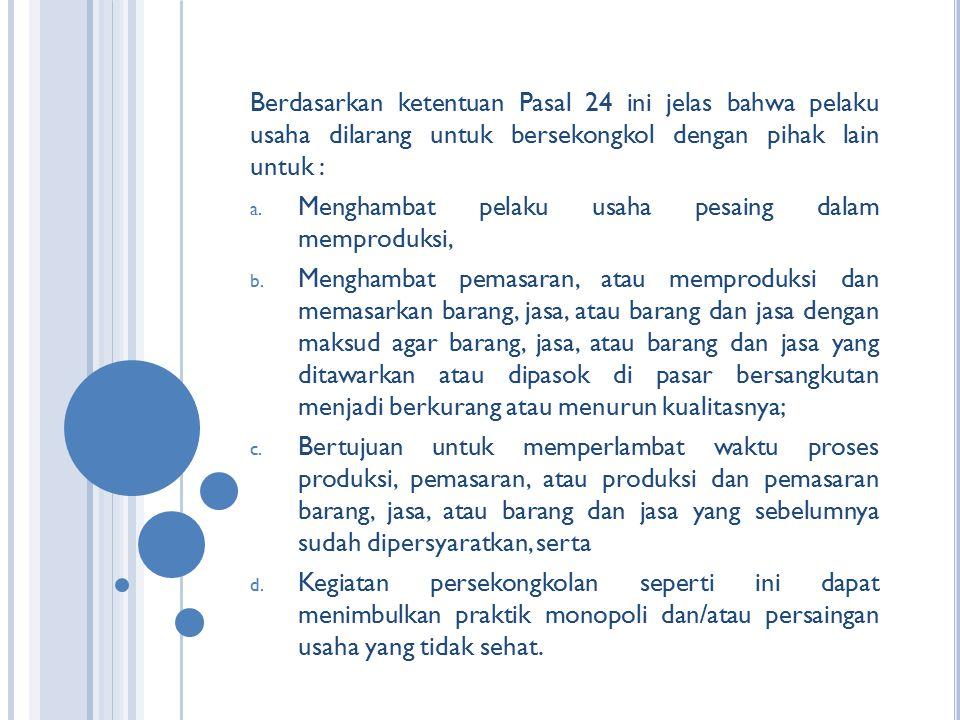 Berdasarkan ketentuan Pasal 24 ini jelas bahwa pelaku usaha dilarang untuk bersekongkol dengan pihak lain untuk : a. Menghambat pelaku usaha pesaing d