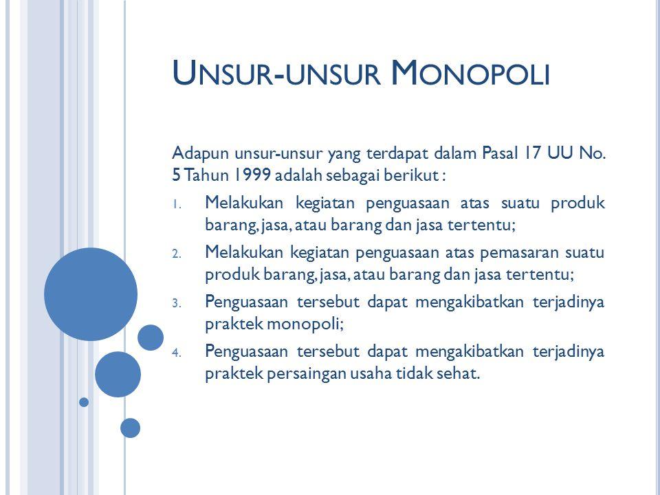 U NSUR - UNSUR M ONOPOLI Adapun unsur-unsur yang terdapat dalam Pasal 17 UU No. 5 Tahun 1999 adalah sebagai berikut : 1. Melakukan kegiatan penguasaan