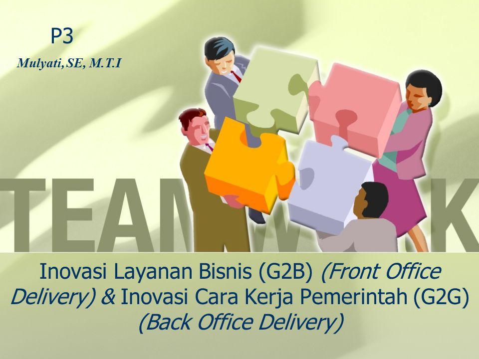 Inovasi Layanan Bisnis (G2B) (Front Office Delivery) & Inovasi Cara Kerja Pemerintah (G2G) (Back Office Delivery) P3 Mulyati, SE, M.T.I