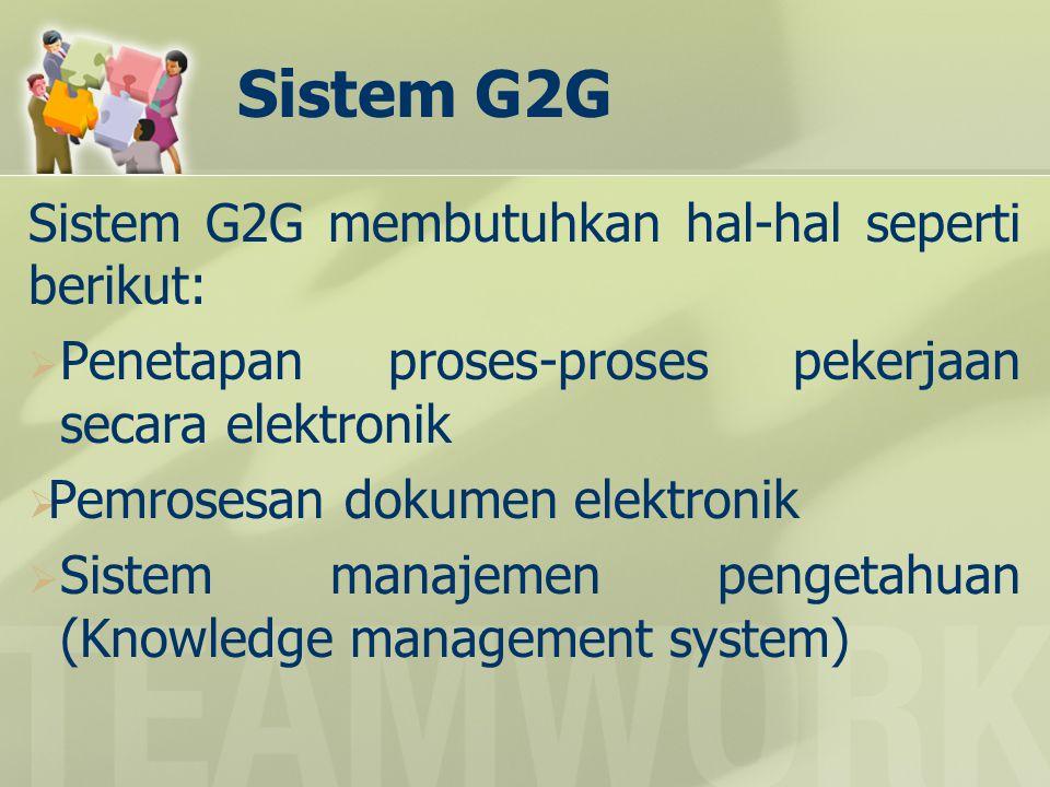 Sistem G2G Sistem G2G membutuhkan hal-hal seperti berikut:  Penetapan proses-proses pekerjaan secara elektronik  Pemrosesan dokumen elektronik  Sis
