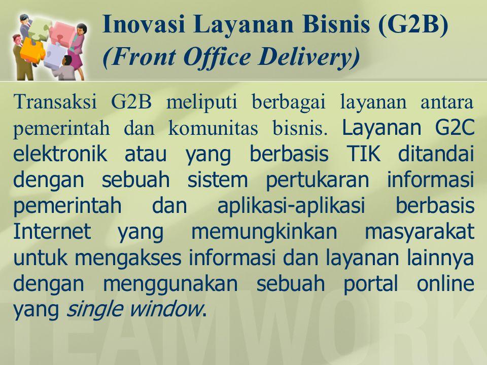Inovasi Layanan Bisnis (G2B) (Front Office Delivery) Transaksi G2B meliputi berbagai layanan antara pemerintah dan komunitas bisnis. Layanan G2C elekt