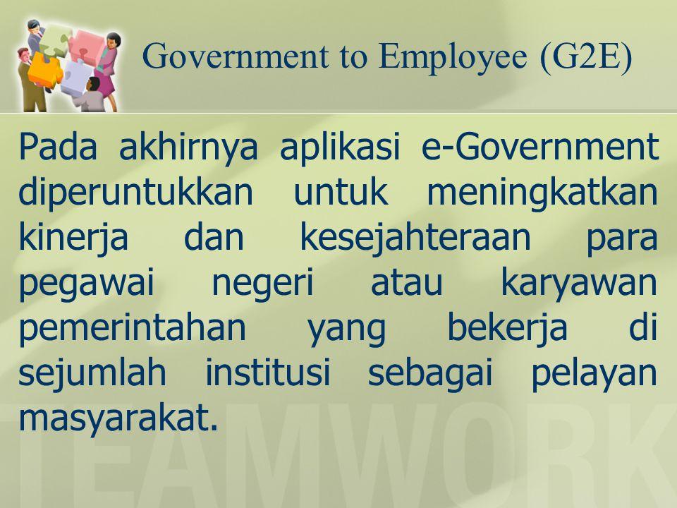 Government to Employee (G2E) Pada akhirnya aplikasi e-Government diperuntukkan untuk meningkatkan kinerja dan kesejahteraan para pegawai negeri atau k